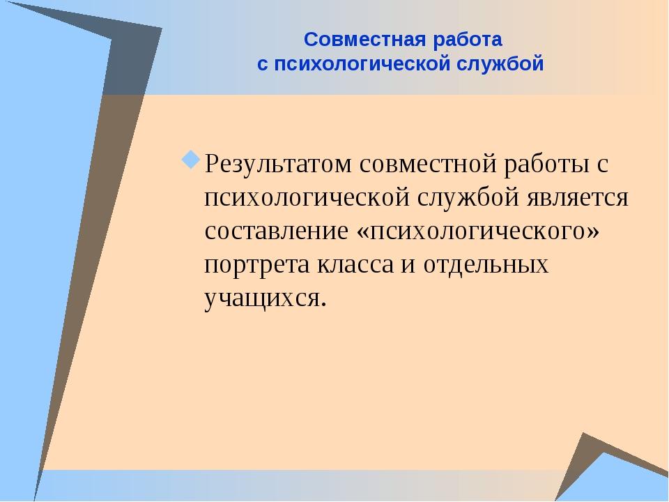 Совместная работа с психологической службой Результатом совместной работы с п...