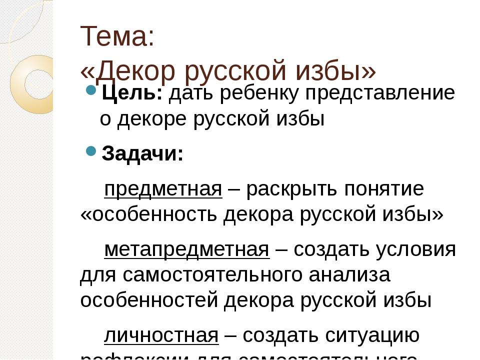 Тема: «Декор русской избы» Цель: дать ребенку представление о декоре русской...