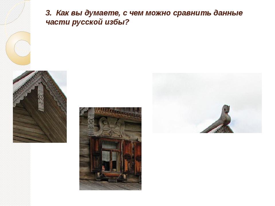 3. Как вы думаете, с чем можно сравнить данные части русской избы?