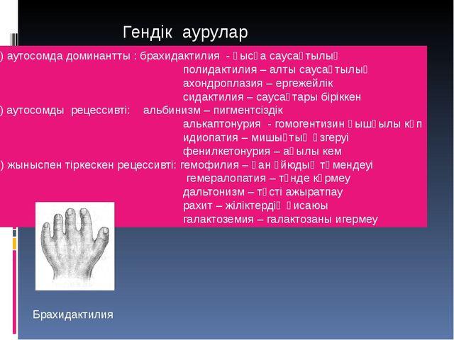 Гендік аурулар А) аутосомда доминантты : брахидактилия - қысқа саусақтылық по...