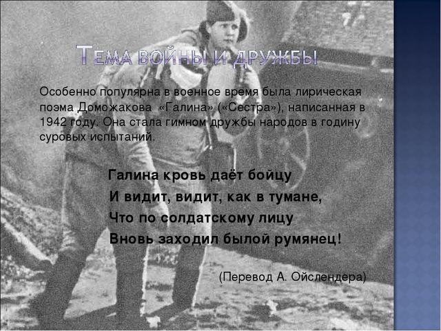 Особенно популярна в военное время была лирическая поэма Доможакова «Галина»...