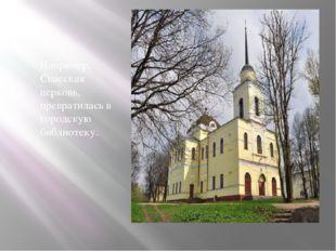 Например, Спасская церковь, превратилась в городскую библиотеку.