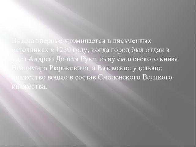 Вязьма впервые упоминается в письменных источниках в 1239 году, когда город...