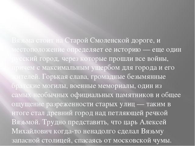 Вязьма стоит на Старой Смоленской дороге, и местоположение определяет ее ист...