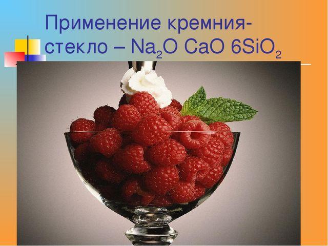 Применение кремния- стекло – Na2O CaO 6SiO2
