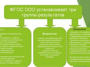 ФГОС ООО устанавливает три группы результатов Метапредметные: • освоение учащ