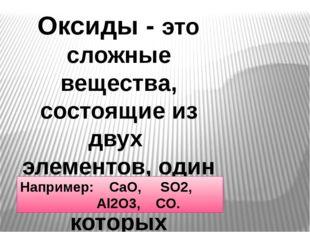 Оксиды - это сложные вещества, состоящие из двух элементов, один из которых к