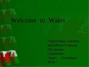 Welcome to Wales Подготовил учитель английского языка Лях Денис Сергеевич Са