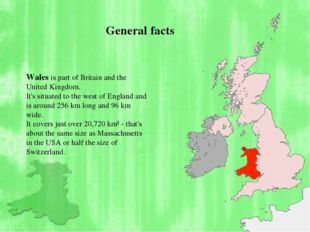 Wales is part of Britain and the United Kingdom. It's situated to the west o