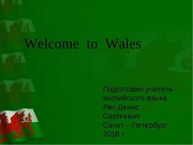 Welcome to Wales Подготовил учитель английского языка Лях Денис Сергеевич Са...