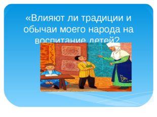 «Влияют ли традиции и обычаи моего народа на воспитание детей? Презентацию по