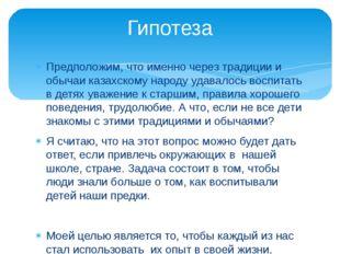 Предположим, что именно через традиции и обычаи казахскому народу удавалось в