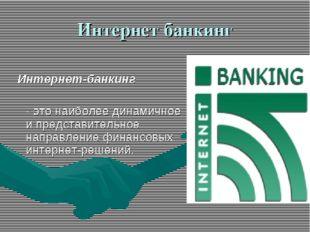 Интернет банкинг Интернет-банкинг - это наиболее динамичное и представительн