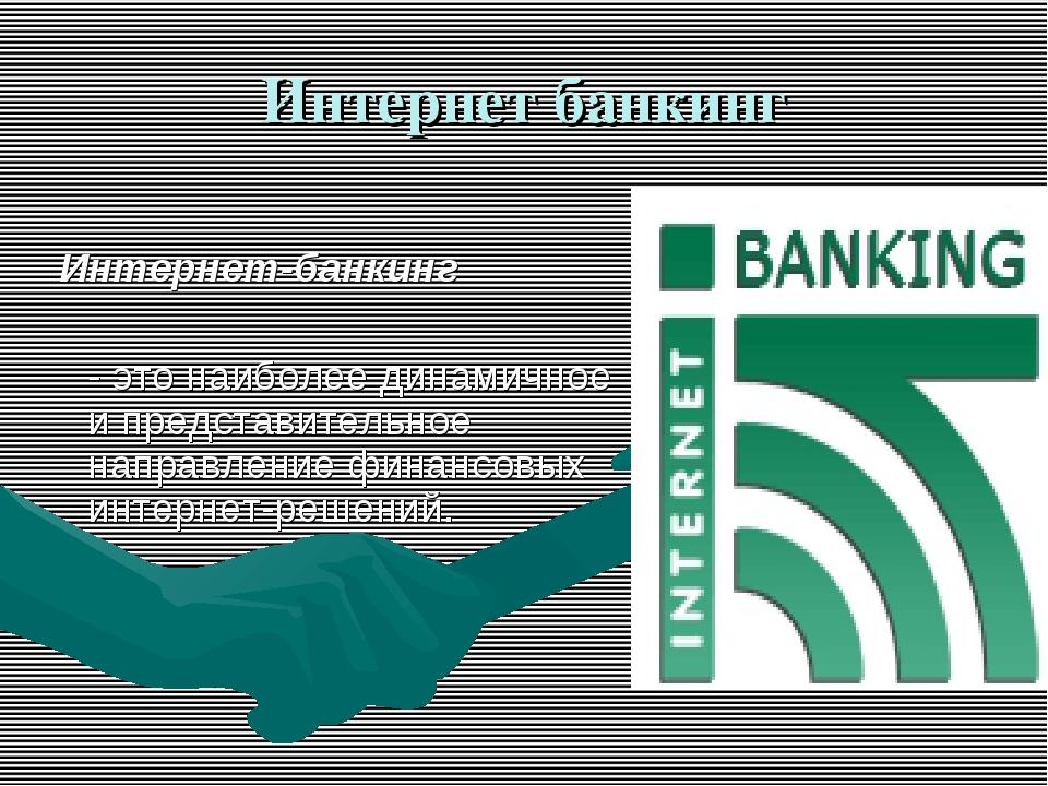 Интернет банкинг Интернет-банкинг - это наиболее динамичное и представительн...