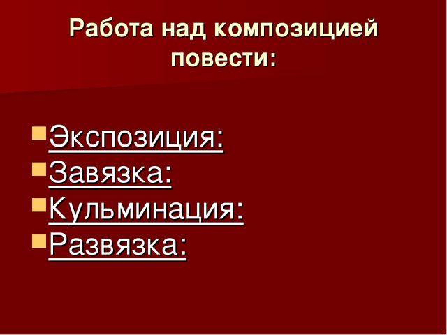 Работа над композицией повести: Экспозиция: Завязка: Кульминация: Развязка: