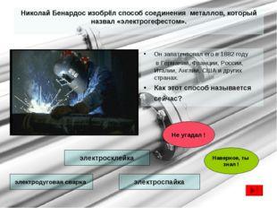 Николай Бенардос изобрёл способ соединения металлов, который назвал «электрог