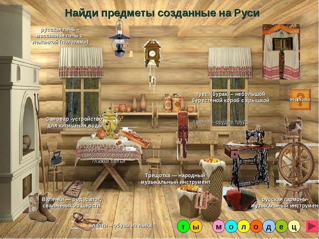 Найди предметы созданные на Руси Валенки — род сапог, свалянных из шерсти руб...