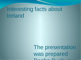 Interesting facts about Ireland Тhе presentation was prepared Dasha Bushueva 7c