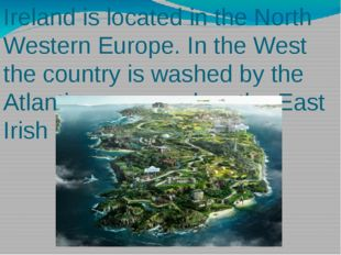 Ireland is located in the North Western Europe. In the West the country is wa