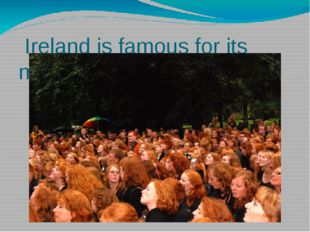 Ireland is famous for its many red haired people.