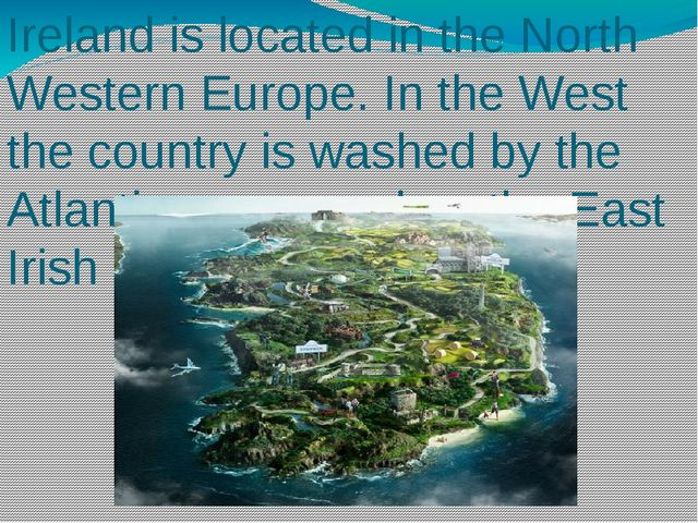 Ireland is located in the North Western Europe. In the West the country is wa...