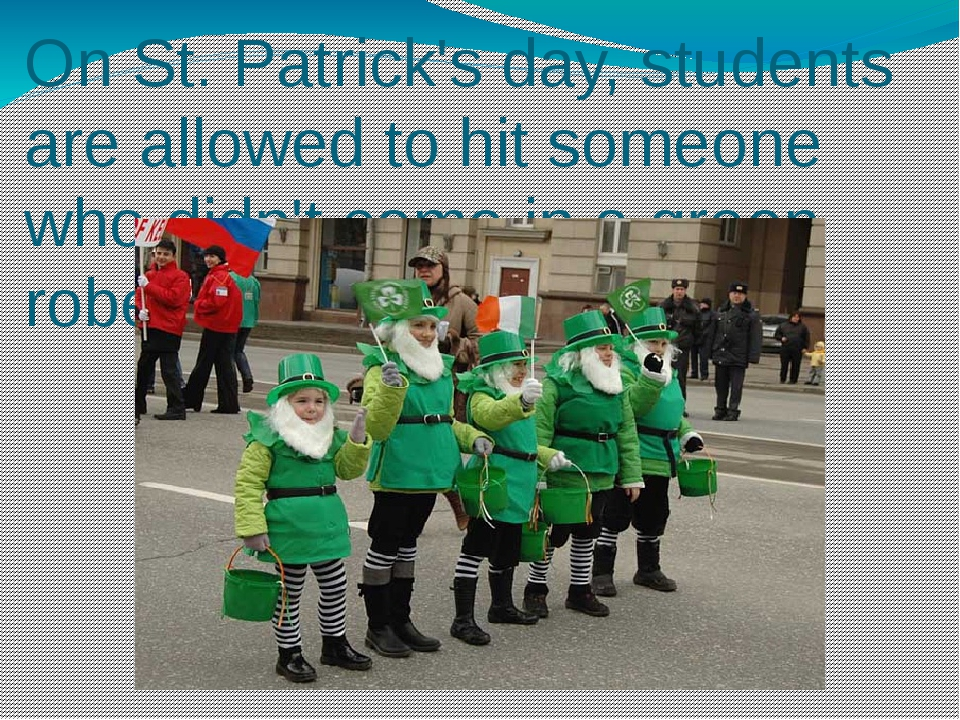 On St. Patrick's day, students are allowed to hit someone who didn't come in...