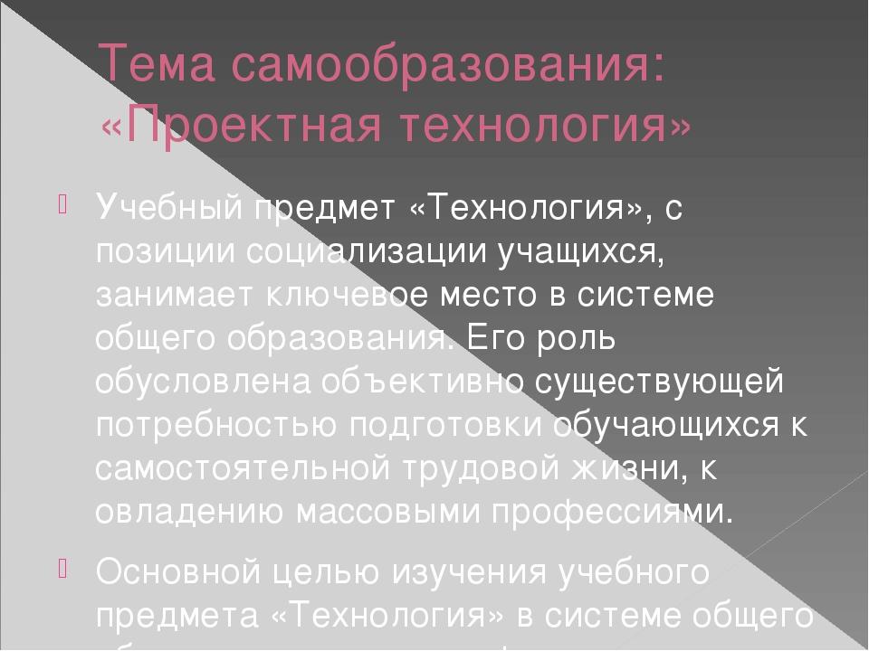 Тема самообразования: «Проектная технология» Учебный предмет «Технология», с...