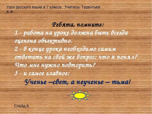 Урок русского языка в 7 классе. Учитель: Терентьев А.Ф Слайд 6. Ребята, помни...