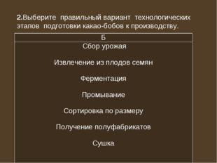 2.Выберите правильный вариант технологических этапов подготовки какао-бобов к