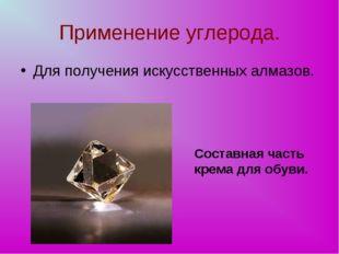 Применение углерода. Для получения искусственных алмазов. Составная часть кре