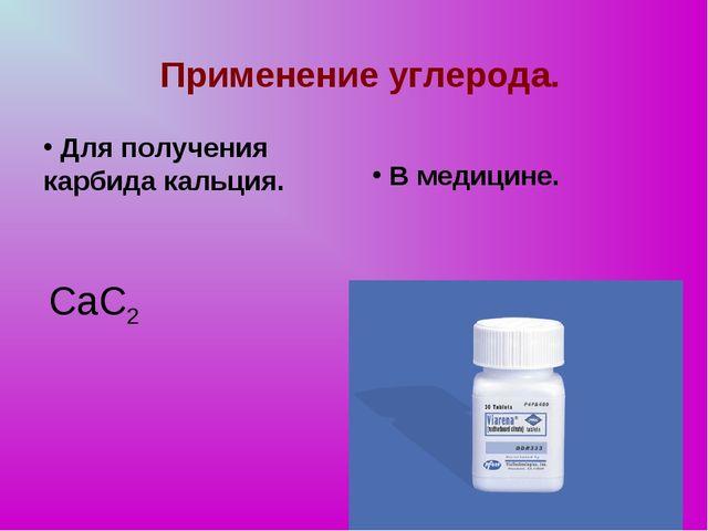 В медицине. Применение углерода. Для получения карбида кальция. СаС2