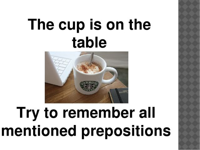 The cup is on the table Try to remember all mentioned prepositions