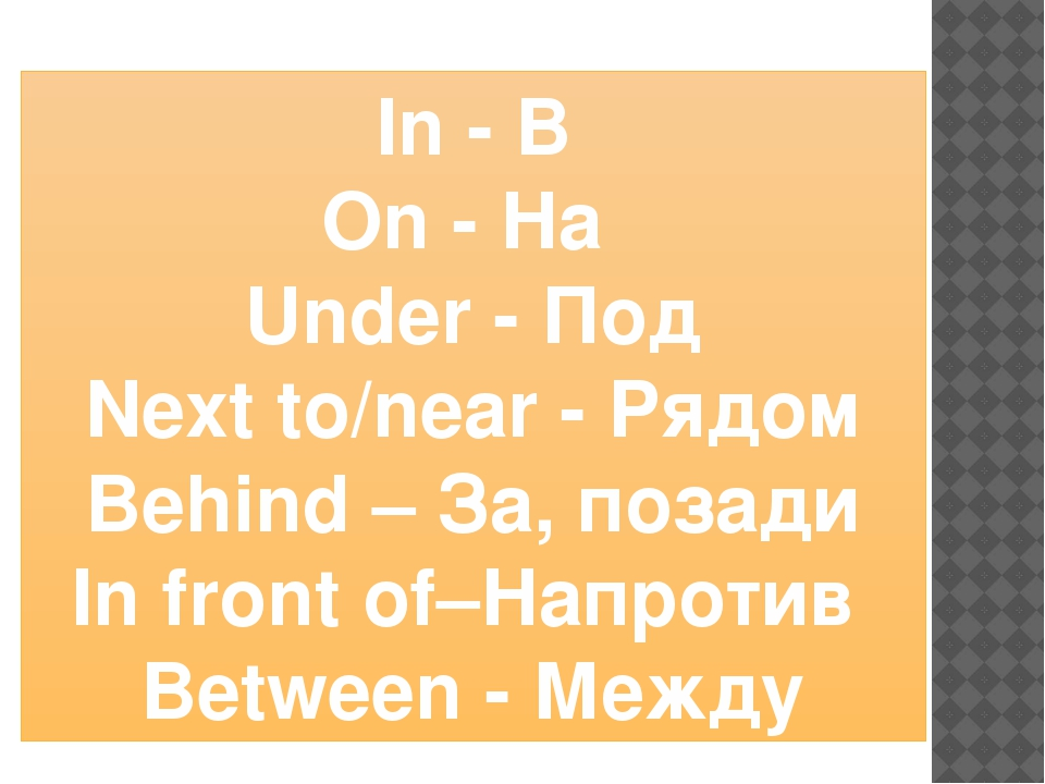 In - В On - На Under - Под Next to/near - Рядом Behind – За, позади In front...