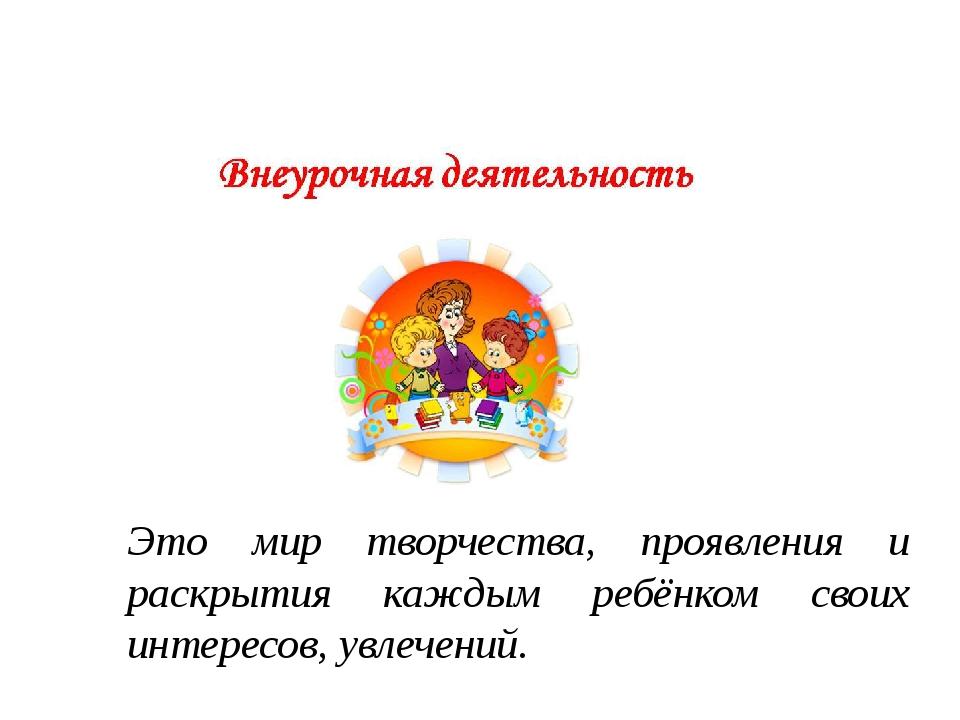 Это мир творчества, проявления и раскрытия каждым ребёнком своих интересов,...
