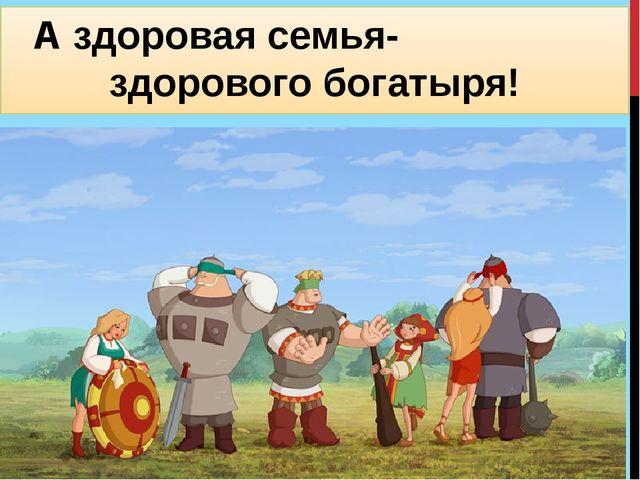 А здоровая семья- здорового богатыря!