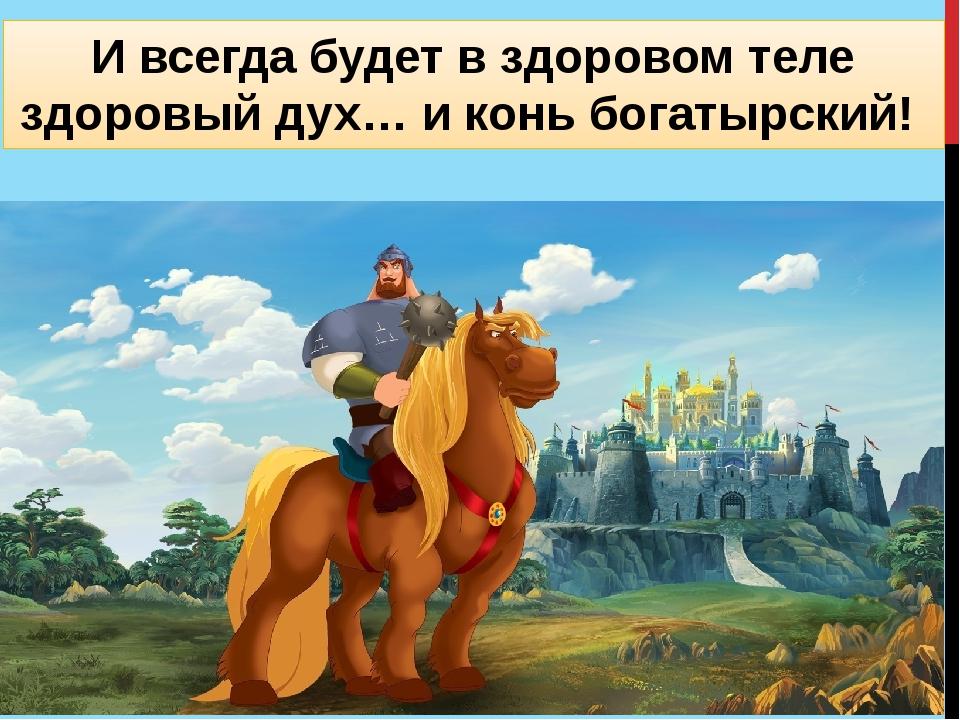 И всегда будет в здоровом теле здоровый дух… и конь богатырский!