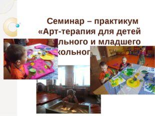 Семинар – практикум «Арт-терапия для детей дошкольного и младшего школьного в