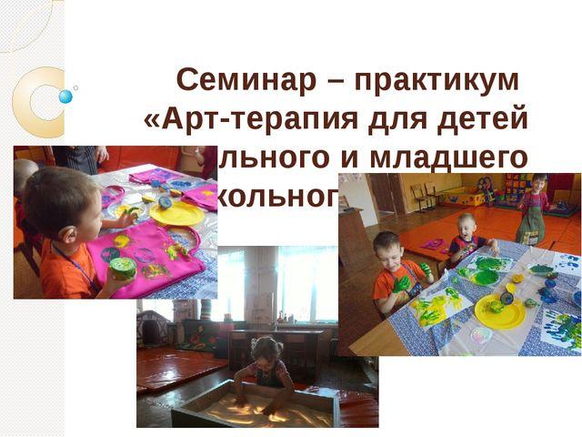 Семинар – практикум «Арт-терапия для детей дошкольного и младшего школьного в...