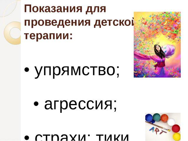 Показания для проведения детской арт-терапии: • упрямство; • агрессия; • стр...