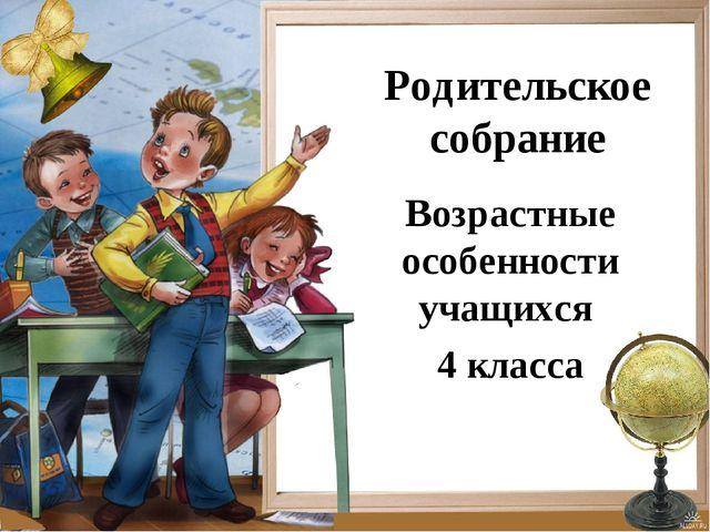 Родительское собрание Возрастные особенности учащихся 4 класса