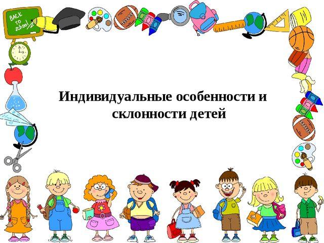 Индивидуальные особенности и склонности детей