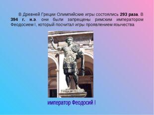 В Древней Греции Олимпийские игры состоялись 293 раза. В 394 г. н.э. они был