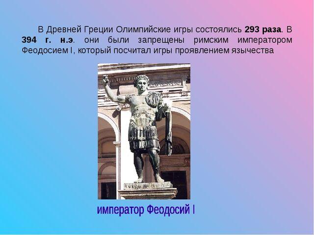 В Древней Греции Олимпийские игры состоялись 293 раза. В 394 г. н.э. они был...