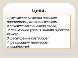 Цели: 1.улучшение качества навыков морфемного, этимологического и лексическог