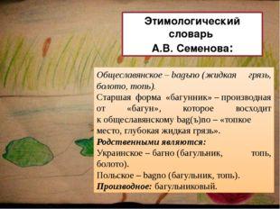Общеславянское–bagъno(жидкая грязь, болото, топь). Старшая форма «багунник