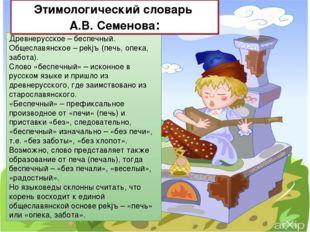 Древнерусское – беспечный. Общеславянское – pekjъ (печь, опека, забота). Слов