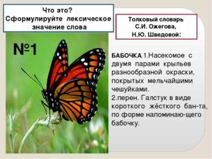 Толковый словарь С.И. Ожегова, Н.Ю. Шведовой: БАБОЧКА.1.Насекомое с двумя пар