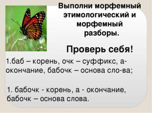 Выполни морфемный этимологический и морфемный разборы. Проверь себя! 1. бабоч