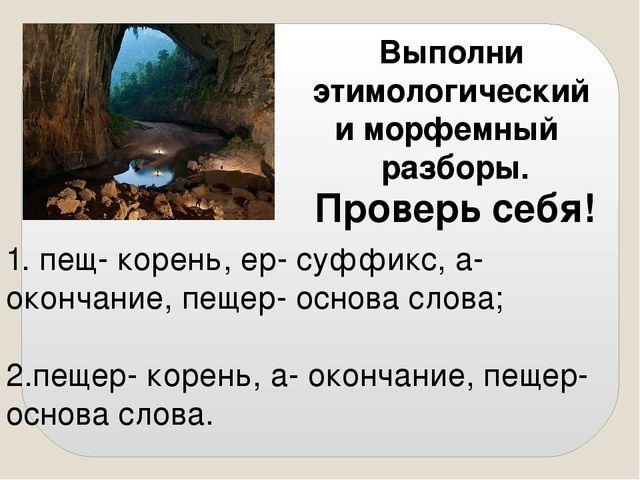Выполни этимологический и морфемный разборы. Проверь себя! 2.пещер- корень, а...