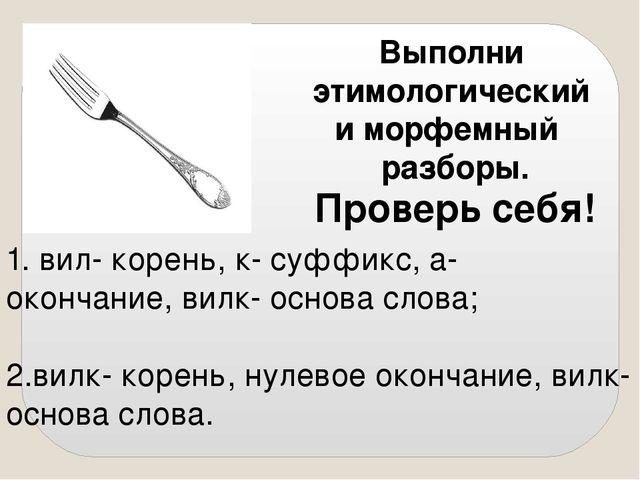 Выполни этимологический и морфемный разборы. Проверь себя! 2.вилк- корень, ну...